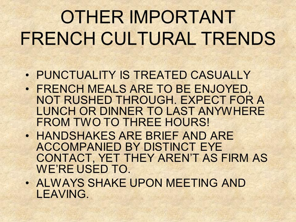 OTHER IMPORTANT FRENCH CULTURAL TRENDS •PUNCTUALITY IS TREATED CASUALLY •FRENCH MEALS ARE TO BE ENJOYED, NOT RUSHED THROUGH. EXPECT FOR A LUNCH OR DIN