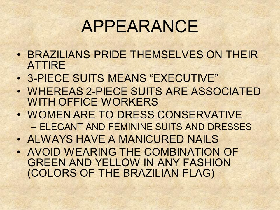"APPEARANCE •BRAZILIANS PRIDE THEMSELVES ON THEIR ATTIRE •3-PIECE SUITS MEANS ""EXECUTIVE"" •WHEREAS 2-PIECE SUITS ARE ASSOCIATED WITH OFFICE WORKERS •WO"
