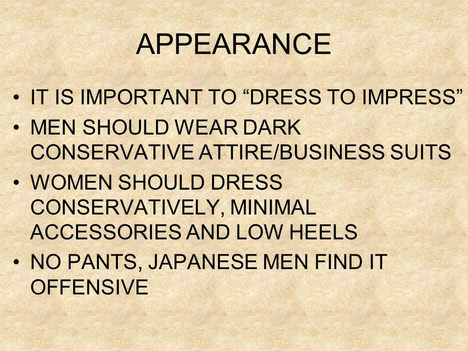 "APPEARANCE •IT IS IMPORTANT TO ""DRESS TO IMPRESS"" •MEN SHOULD WEAR DARK CONSERVATIVE ATTIRE/BUSINESS SUITS •WOMEN SHOULD DRESS CONSERVATIVELY, MINIMAL"