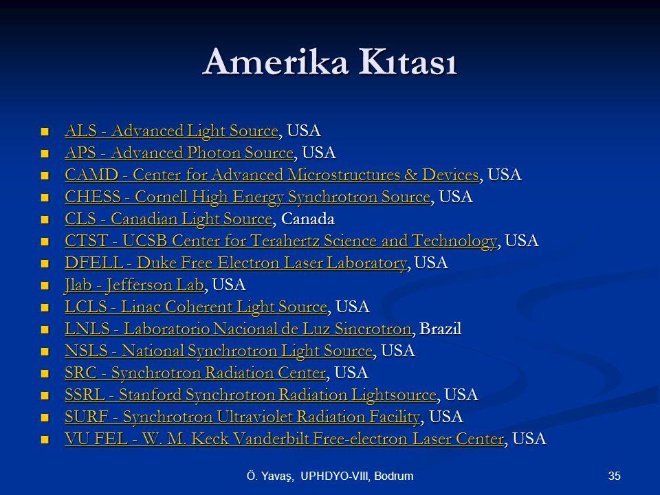 Amerika Kıtası  ALS - Advanced Light Source, USA  ALS - Advanced Light Source, USA ALS - Advanced Light Source ALS - Advanced Light Source  APS - Advanced Photon Source, USA  APS - Advanced Photon Source, USA APS - Advanced Photon Source APS - Advanced Photon Source  CAMD - Center for Advanced Microstructures & Devices, USA  CAMD - Center for Advanced Microstructures & Devices, USA CAMD - Center for Advanced Microstructures & Devices CAMD - Center for Advanced Microstructures & Devices  CHESS - Cornell High Energy Synchrotron Source, USA  CHESS - Cornell High Energy Synchrotron Source, USA CHESS - Cornell High Energy Synchrotron Source CHESS - Cornell High Energy Synchrotron Source  CLS - Canadian Light Source, Canada  CLS - Canadian Light Source, Canada CLS - Canadian Light Source CLS - Canadian Light Source  CTST - UCSB Center for Terahertz Science and Technology, USA  CTST - UCSB Center for Terahertz Science and Technology, USA CTST - UCSB Center for Terahertz Science and Technology CTST - UCSB Center for Terahertz Science and Technology  DFELL - Duke Free Electron Laser Laboratory, USA  DFELL - Duke Free Electron Laser Laboratory, USA DFELL - Duke Free Electron Laser Laboratory DFELL - Duke Free Electron Laser Laboratory  Jlab - Jefferson Lab, USA  Jlab - Jefferson Lab, USA Jlab - Jefferson Lab Jlab - Jefferson Lab  LCLS - Linac Coherent Light Source, USA  LCLS - Linac Coherent Light Source, USA LCLS - Linac Coherent Light Source LCLS - Linac Coherent Light Source  LNLS - Laboratorio Nacional de Luz Sincrotron, Brazil  LNLS - Laboratorio Nacional de Luz Sincrotron, Brazil LNLS - Laboratorio Nacional de Luz Sincrotron LNLS - Laboratorio Nacional de Luz Sincrotron  NSLS - National Synchrotron Light Source, USA NSLS - National Synchrotron Light Source NSLS - National Synchrotron Light Source  SRC - Synchrotron Radiation Center, USA  SRC - Synchrotron Radiation Center, USA SRC - Synchrotron Radiation Center SRC - Synchrotron Radiation Center  SSRL - Stanford Synchro
