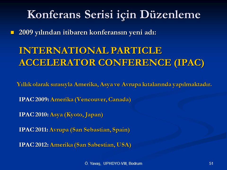 51Ö. Yavaş, UPHDYO-VIII, Bodrum Konferans Serisi için Düzenleme  2009 yılından itibaren konferansın yeni adı: INTERNATIONAL PARTICLE ACCELERATOR CONF