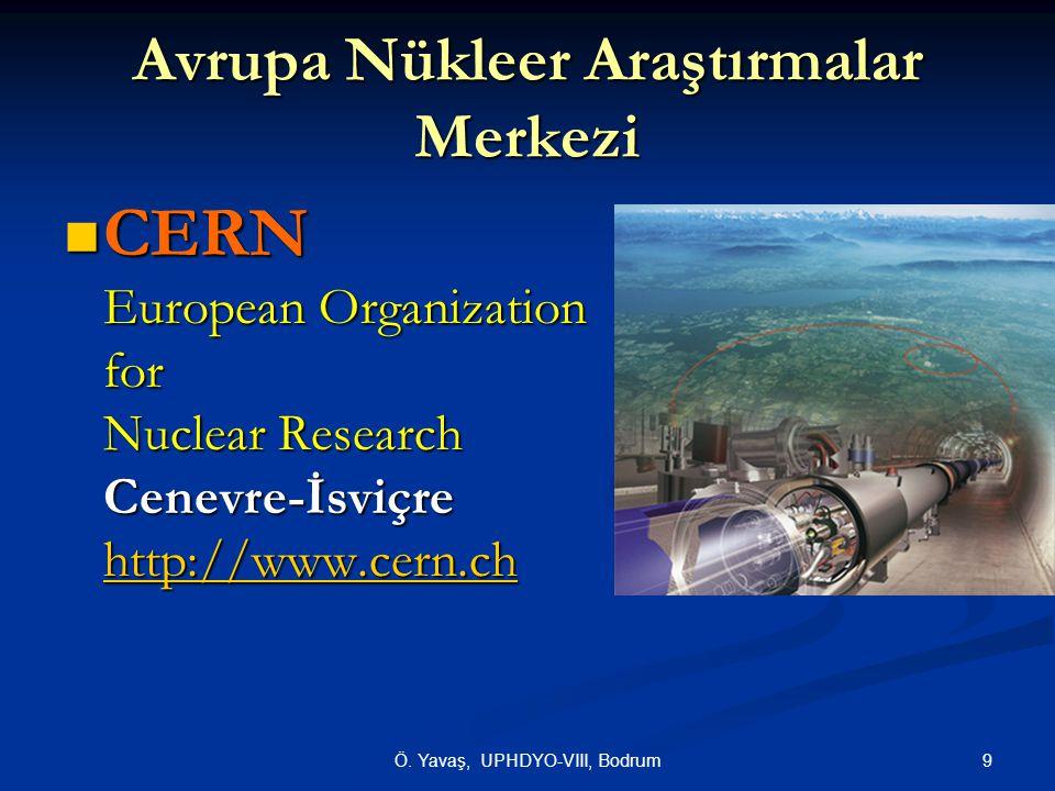 9Ö. Yavaş, UPHDYO-VIII, Bodrum Avrupa Nükleer Araştırmalar Merkezi  CERN European Organization for Nuclear Research Cenevre-İsviçre http://www.cern.c