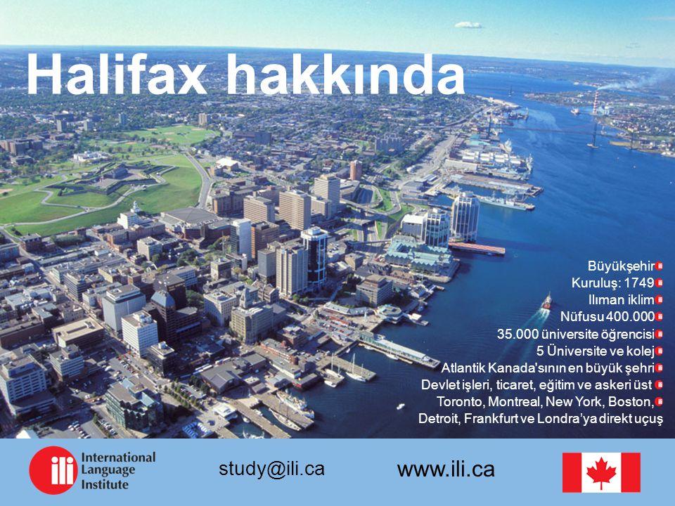 www.ili.ca study@ili.ca Halifax hakkında Büyükşehir Kuruluş: 1749 Ilıman iklim Nüfusu 400.000 35.000 üniversite öğrencisi 5 Üniversite ve kolej Atlantik Kanada sının en büyük şehri Devlet işleri, ticaret, eğitim ve askeri üst Toronto, Montreal, New York, Boston, Detroit, Frankfurt ve Londra'ya direkt uçuş