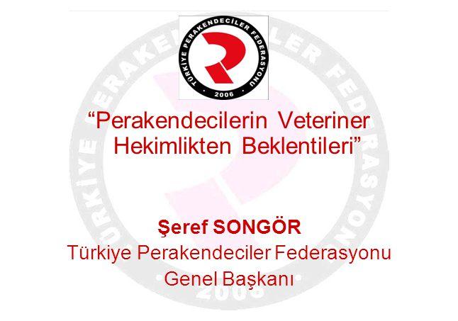 """""""Perakendecilerin Veteriner Hekimlikten Beklentileri"""" Şeref SONGÖR Türkiye Perakendeciler Federasyonu Genel Başkanı"""