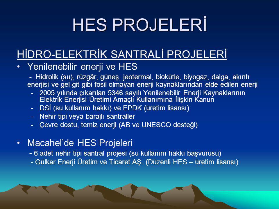 HES PROJELERİ HİDRO-ELEKTRİK SANTRALİ PROJELERİ •Yenilenebilir enerji ve HES - Hidrolik (su), rüzgâr, güneş, jeotermal, biokütle, biyogaz, dalga, akıntı enerjisi ve gel-git gibi fosil olmayan enerji kaynaklarından elde edilen enerji -2005 yılında çıkarılan 5346 sayılı Yenilenebilir Enerji Kaynaklarının Elektrik Enerjisi Üretimi Amaçlı Kullanımına İlişkin Kanun -DSİ (su kullanım hakkı) ve EPDK (üretim lisansı) -Nehir tipi veya barajlı santraller -Çevre dostu, temiz enerji (AB ve UNESCO desteği) •Macahel'de HES Projeleri - 6 adet nehir tipi santral projesi (su kullanım hakkı başvurusu) - Gülkar Enerji Üretim ve Ticaret AŞ.