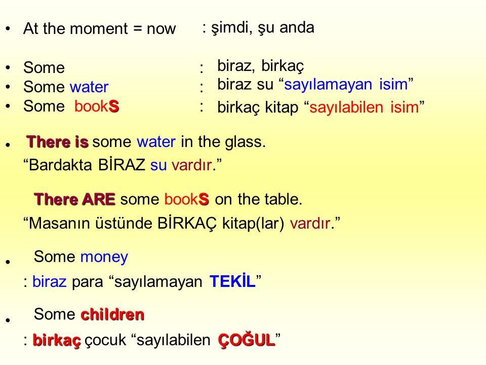 •At the moment = now •Some: •Some water: S •Some bookS: • Bardakta BİRAZ su vardır. Masanın üstünde BİRKAÇ kitap(lar) vardır. • : biraz para sayılamayan TEKİL • birkaçÇOĞUL : birkaç çocuk sayılabilen ÇOĞUL : şimdi, şu anda biraz, birkaç biraz su sayılamayan isim birkaç kitap sayılabilen isim There is There is some water in the glass.