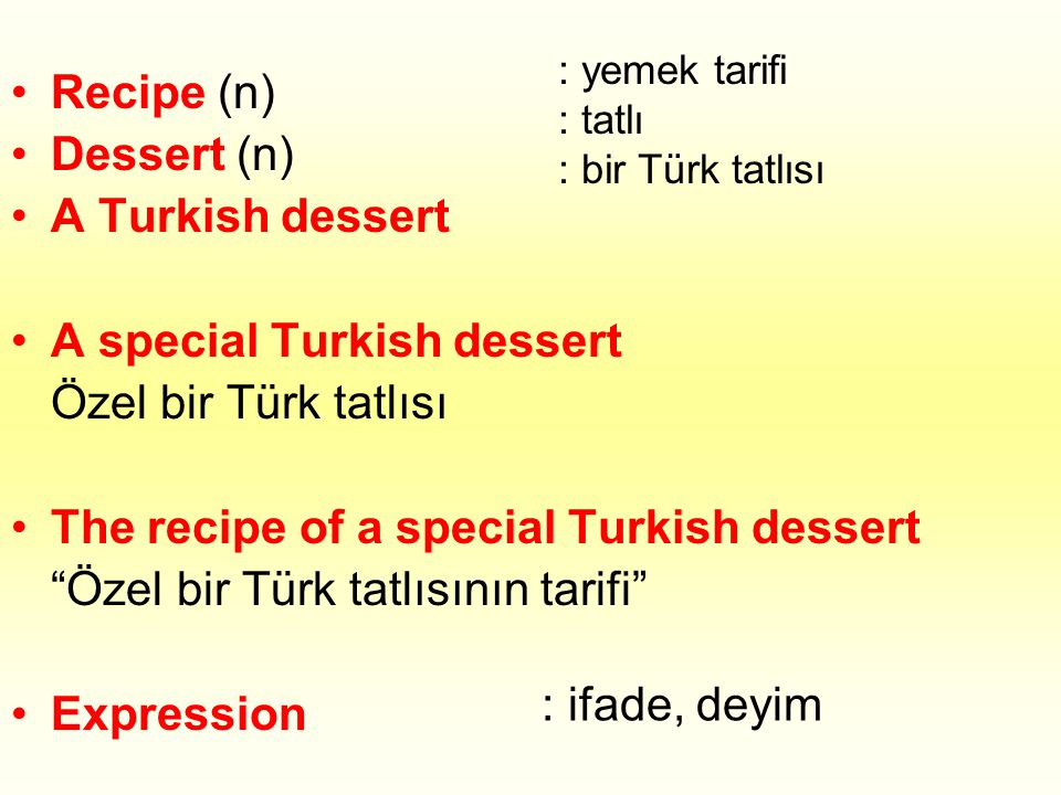 •R•Recipe (n) •D•Dessert (n) •A•A Turkish dessert •A•A special Turkish dessert Özel bir Türk tatlısı •T•The recipe of a special Turkish dessert Özel bir Türk tatlısının tarifi •E•Expression : yemek tarifi : tatlı : bir Türk tatlısı : ifade, deyim