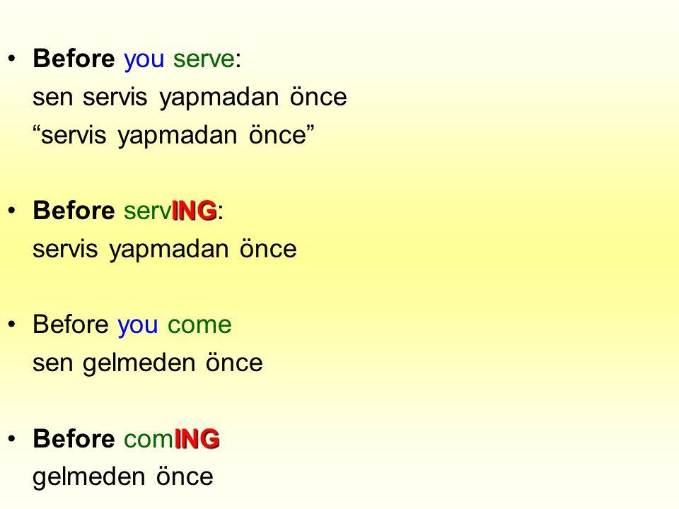 "•Before you serve: sen servis yapmadan önce ""servis yapmadan önce"" ING •Before servING: servis yapmadan önce •Before you come sen gelmeden önce ING •B"