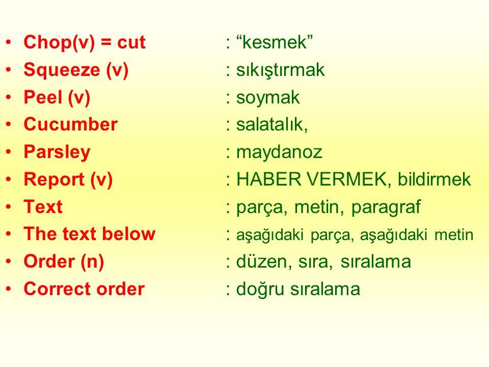 •Chop(v) = cut •Squeeze (v) •Peel (v) •Cucumber •Parsley •Report (v) •Text •The text below •Order (n) •Correct order : kesmek : sıkıştırmak : soymak : salatalık, : maydanoz : HABER VERMEK, bildirmek : parça, metin, paragraf : aşağıdaki parça, aşağıdaki metin : düzen, sıra, sıralama : doğru sıralama