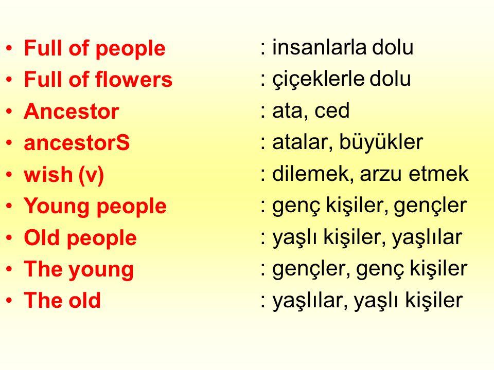 •Full of people •Full of flowers •Ancestor •ancestorS •wish (v) •Young people •Old people •The young •The old : insanlarla dolu : çiçeklerle dolu : ata, ced : atalar, büyükler : dilemek, arzu etmek : genç kişiler, gençler : yaşlı kişiler, yaşlılar : gençler, genç kişiler : yaşlılar, yaşlı kişiler