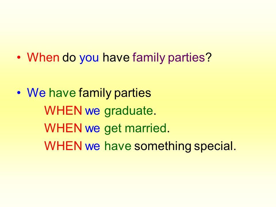 •When do you have family parties. •We have family parties WHEN we graduate.