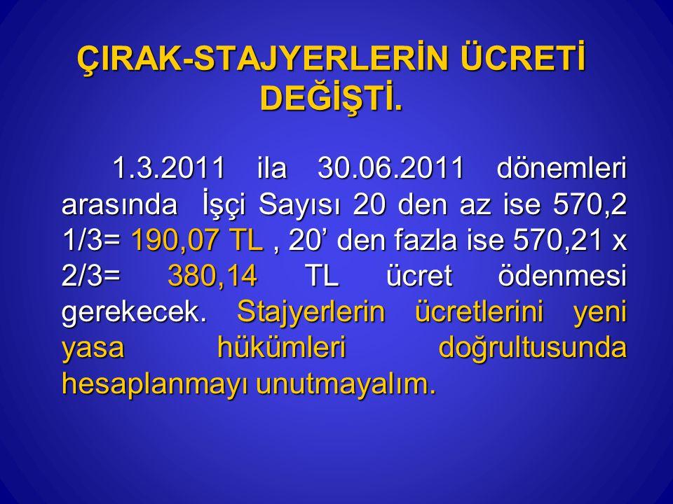 ÇIRAK-STAJYERLERİN ÜCRETİ DEĞİŞTİ. 1.3.2011 ila 30.06.2011 dönemleri arasında İşçi Sayısı 20 den az ise 570,2 1/3= 190,07 TL, 20' den fazla ise 570,21