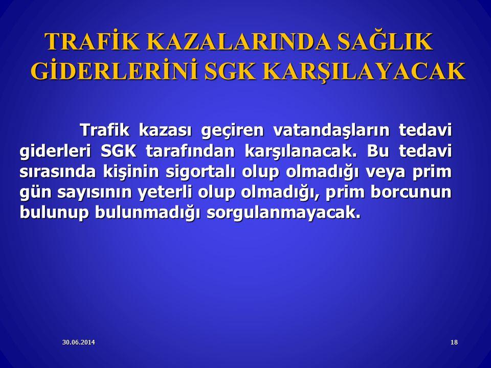 30.06.201418 TRAFİK KAZALARINDA SAĞLIK GİDERLERİNİ SGK KARŞILAYACAK Trafik kazası geçiren vatandaşların tedavi giderleri SGK tarafından karşılanacak.