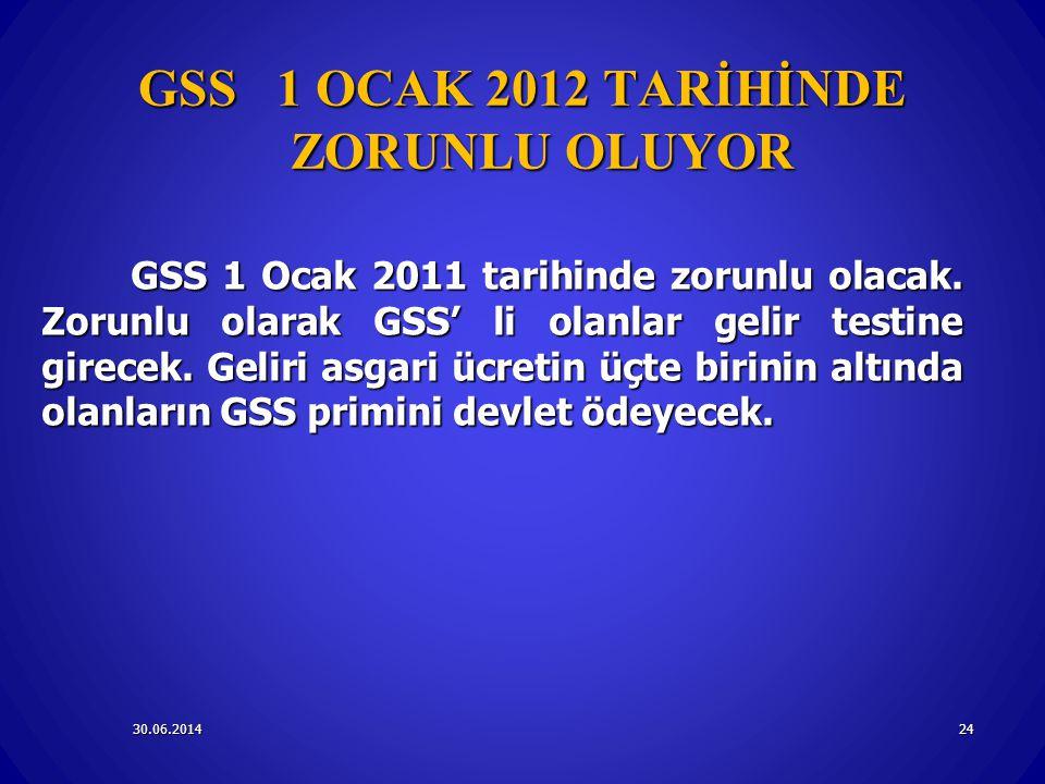 30.06.201424 GSS 1 OCAK 2012 TARİHİNDE ZORUNLU OLUYOR GSS 1 Ocak 2011 tarihinde zorunlu olacak. Zorunlu olarak GSS' li olanlar gelir testine girecek.