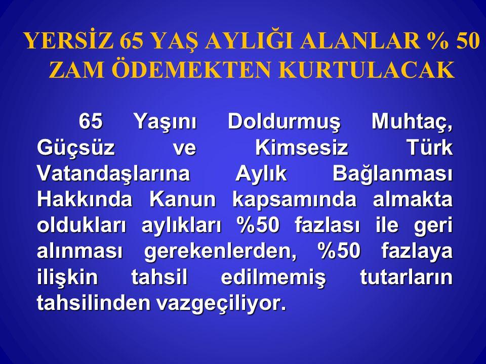 YERSİZ 65 YAŞ AYLIĞI ALANLAR % 50 ZAM ÖDEMEKTEN KURTULACAK 65 Yaşını Doldurmuş Muhtaç, Güçsüz ve Kimsesiz Türk Vatandaşlarına Aylık Bağlanması Hakkınd