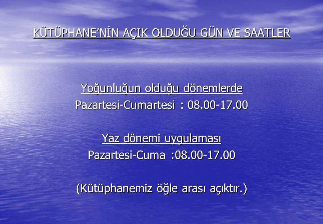 KÜTÜPHANE'NİN AÇIK OLDUĞU GÜN VE SAATLER Yoğunluğun olduğu dönemlerde Pazartesi-Cumartesi : 08.00-17.00 Yaz dönemi uygulaması Pazartesi-Cuma :08.00-17