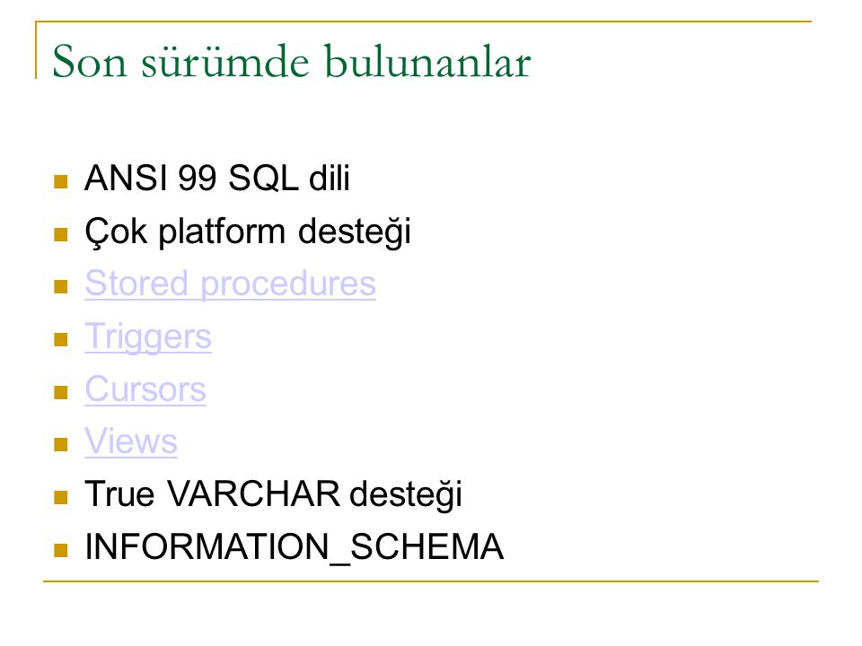 Son sürümde bulunanlar  ANSI 99 SQL dili  Çok platform desteği  Stored procedures Stored procedures  Triggers Triggers  Cursors Cursors  Views V