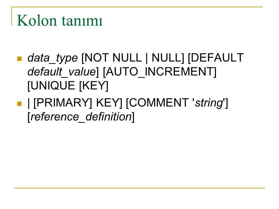 Kolon tanımı  data_type [NOT NULL | NULL] [DEFAULT default_value] [AUTO_INCREMENT] [UNIQUE [KEY]  | [PRIMARY] KEY] [COMMENT 'string'] [reference_def