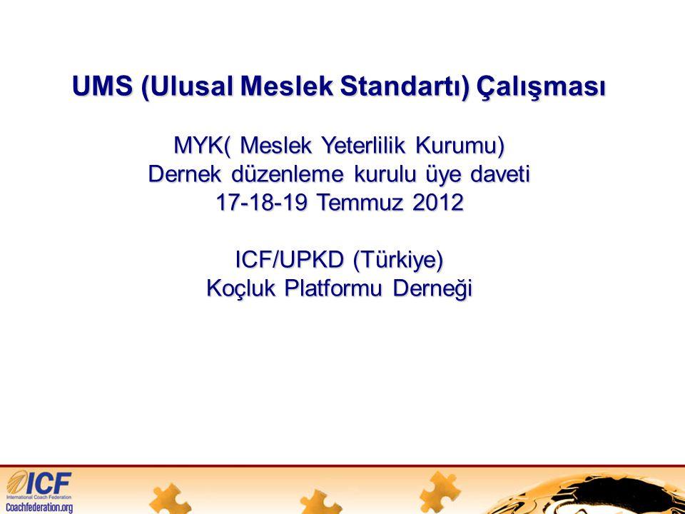 UMS (Ulusal Meslek Standartı) Çalışması MYK( Meslek Yeterlilik Kurumu) Dernek düzenleme kurulu üye daveti 17-18-19 Temmuz 2012 ICF/UPKD (Türkiye) Koçluk Platformu Derneği