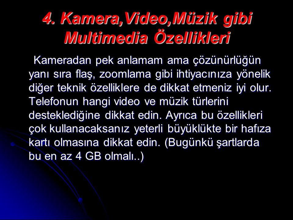 4. Kamera,Video,Müzik gibi Multimedia Özellikleri Kameradan pek anlamam ama çözünürlüğün yanı sıra flaş, zoomlama gibi ihtiyacınıza yönelik diğer tekn