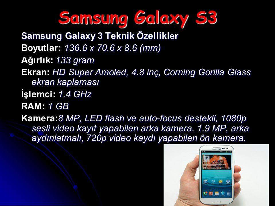 Samsung Galaxy S3 Samsung Galaxy 3 Teknik Özellikler 136.6 x 70.6 x 8.6 (mm) Boyutlar: 136.6 x 70.6 x 8.6 (mm) 133 gram Ağırlık: 133 gram HD Super Amoled, 4.8 inç, Corning Gorilla Glass ekran kaplaması Ekran: HD Super Amoled, 4.8 inç, Corning Gorilla Glass ekran kaplaması 1.4 GHz İşlemci: 1.4 GHz 1 GB RAM: 1 GB 8 MP, LED flash ve auto-focus destekli, 1080p sesli video kayıt yapabilen arka kamera.