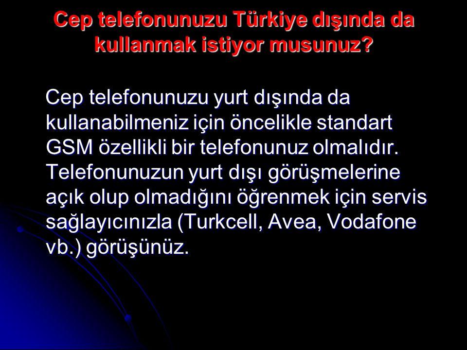 Cep telefonunuzu Türkiye dışında da kullanmak istiyor musunuz.