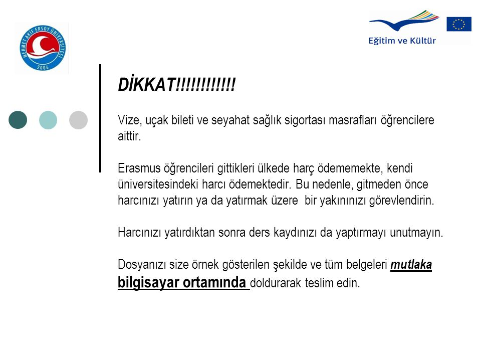 DİKKAT!!!!!!!!!!!! Vize, uçak bileti ve seyahat sağlık sigortası masrafları öğrencilere aittir. Erasmus öğrencileri gittikleri ülkede harç ödememekte,