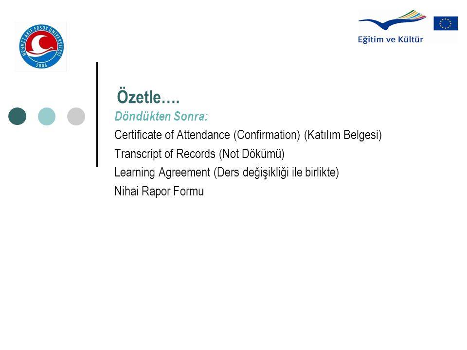 Özetle…. Döndükten Sonra: Certificate of Attendance (Confirmation) (Katılım Belgesi) Transcript of Records (Not Dökümü) Learning Agreement (Ders değiş