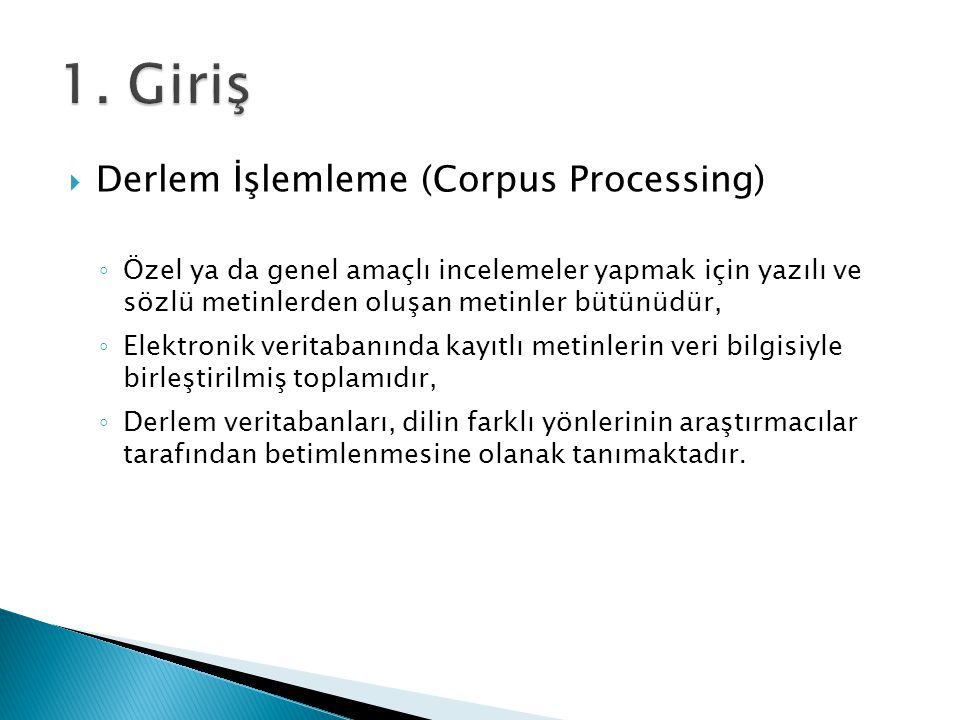  Derlem İşlemleme (Corpus Processing) ◦ Özel ya da genel amaçlı incelemeler yapmak için yazılı ve sözlü metinlerden oluşan metinler bütünüdür, ◦ Elek