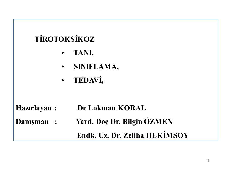 1 TİROTOKSİKOZ • TANI, • SINIFLAMA, • TEDAVİ, Hazırlayan : Dr Lokman KORAL Danışman : Yard. Doç Dr. Bilgin ÖZMEN Endk. Uz. Dr. Zeliha HEKİMSOY