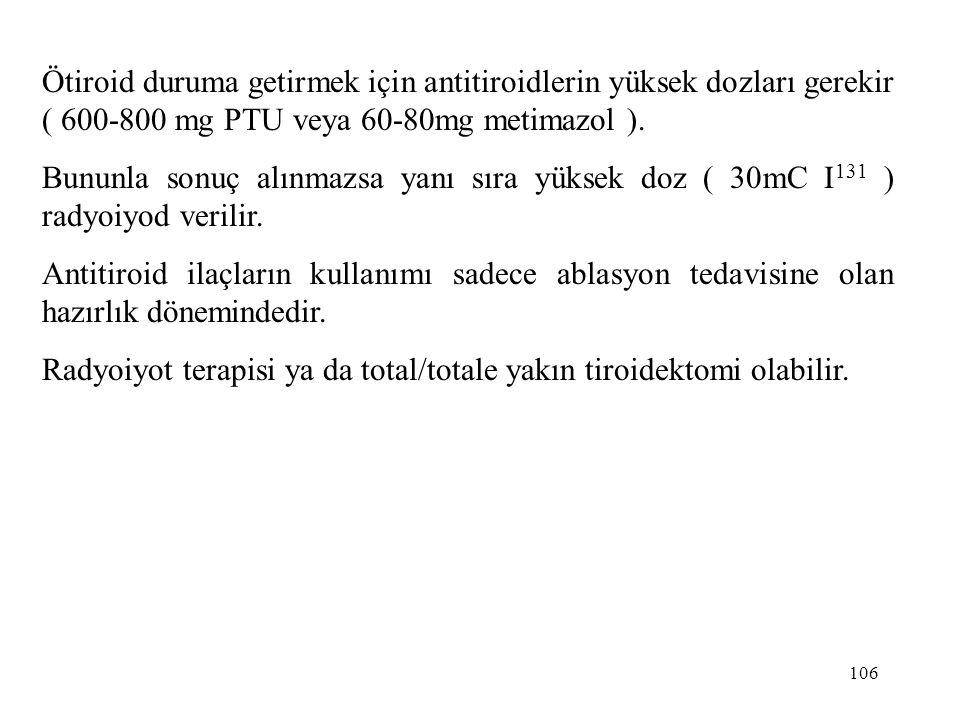 106 Ötiroid duruma getirmek için antitiroidlerin yüksek dozları gerekir ( 600-800 mg PTU veya 60-80mg metimazol ). Bununla sonuç alınmazsa yanı sıra y