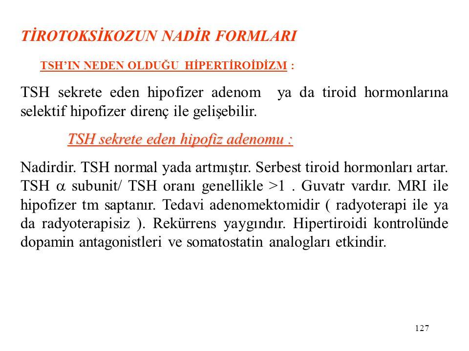 127 TİROTOKSİKOZUN NADİR FORMLARI TSH'IN NEDEN OLDUĞU HİPERTİROİDİZM : TSH sekrete eden hipofizer adenom ya da tiroid hormonlarına selektif hipofizer