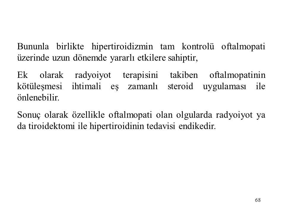 68 Bununla birlikte hipertiroidizmin tam kontrolü oftalmopati üzerinde uzun dönemde yararlı etkilere sahiptir, Ek olarak radyoiyot terapisini takiben
