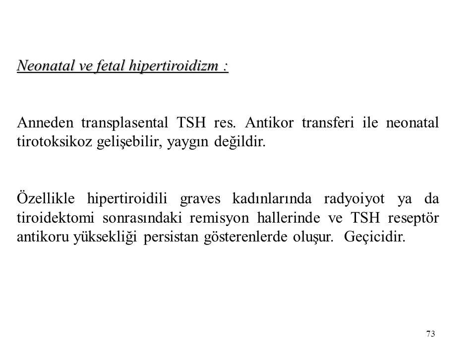 73 Neonatal ve fetal hipertiroidizm : Anneden transplasental TSH res. Antikor transferi ile neonatal tirotoksikoz gelişebilir, yaygın değildir. Özelli