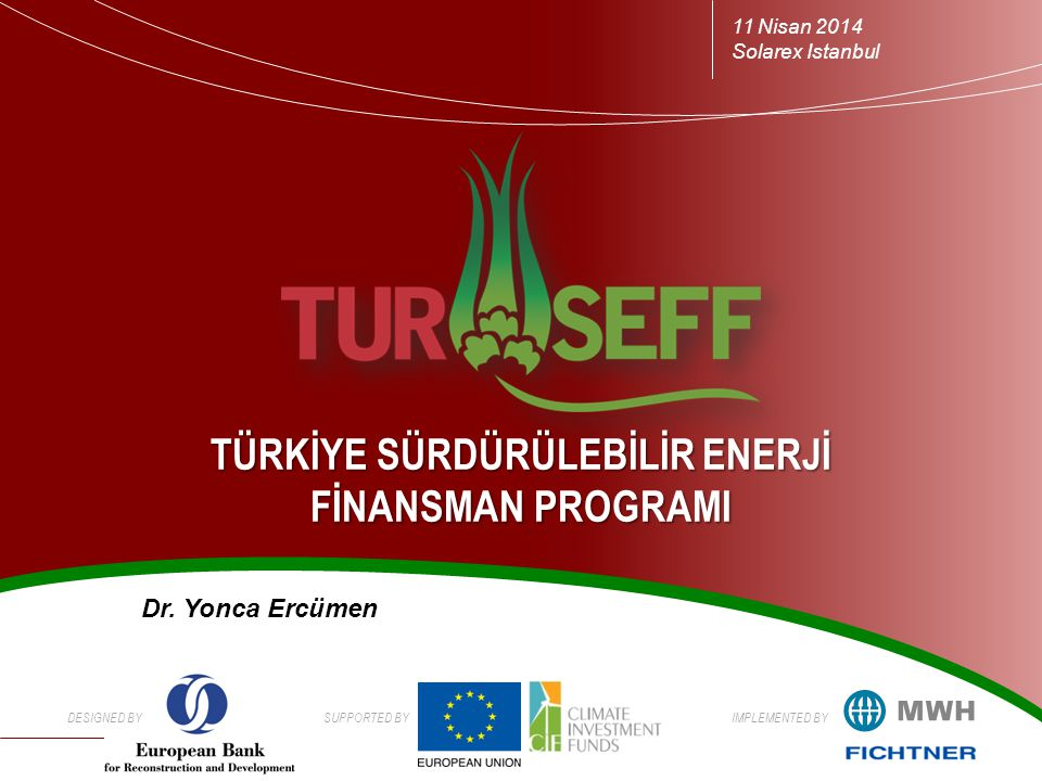 DESIGNED BYSUPPORTED BYIMPLEMENTED BY TÜRKİYE SÜRDÜRÜLEBİLİR ENERJİ FİNANSMAN PROGRAMI 11 Nisan 2014 Solarex Istanbul Dr.