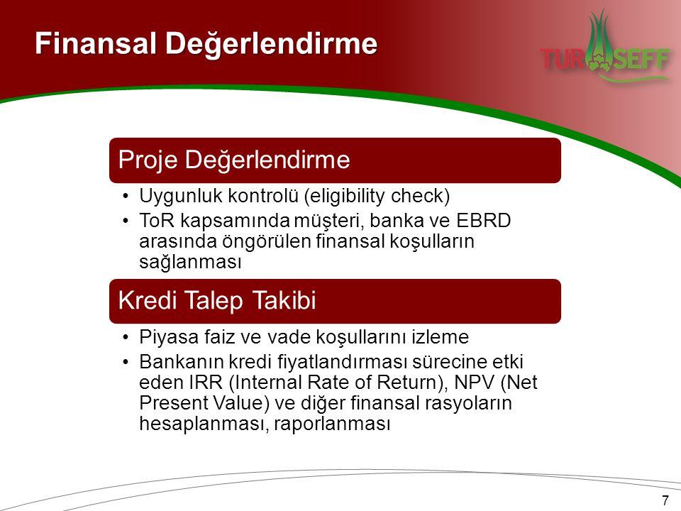 7 Proje Değerlendirme •Uygunluk kontrolü (eligibility check) •ToR kapsamında müşteri, banka ve EBRD arasında öngörülen finansal koşulların sağlanması Kredi Talep Takibi •Piyasa faiz ve vade koşullarını izleme •Bankanın kredi fiyatlandırması sürecine etki eden IRR (Internal Rate of Return), NPV (Net Present Value) ve diğer finansal rasyoların hesaplanması, raporlanması Finansal Değerlendirme