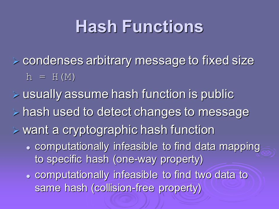 Hash Functions  condenses arbitrary message to fixed size h = H(M)  usually assume hash function is public  hash used to detect changes to message