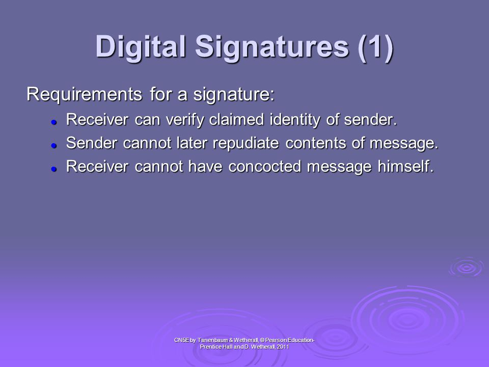 Digital Signatures (1) CN5E by Tanenbaum & Wetherall, © Pearson Education- Prentice Hall and D. Wetherall, 2011 Requirements for a signature:  Receiv