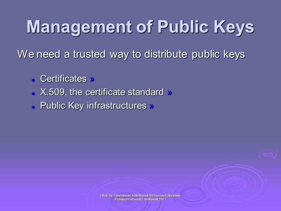 Management of Public Keys CN5E by Tanenbaum & Wetherall, © Pearson Education- Prentice Hall and D. Wetherall, 2011 We need a trusted way to distribute