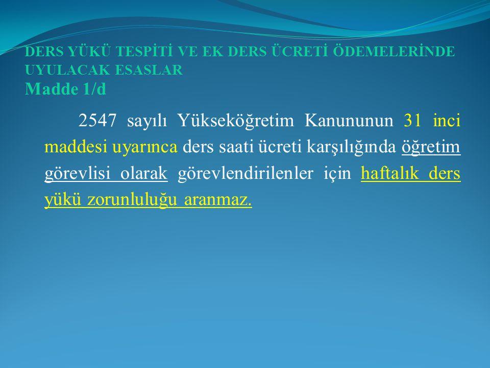 DERS YÜKÜ TESPİTİ VE EK DERS ÜCRETİ ÖDEMELERİNDE UYULACAK ESASLAR Madde 1/d 2547 sayılı Yükseköğretim Kanununun 31 inci maddesi uyarınca ders saati üc