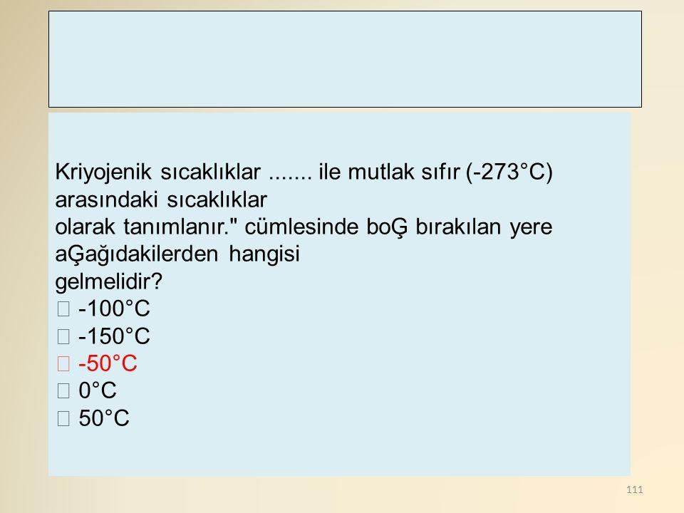 111 Kriyojenik sıcaklıklar....... ile mutlak sıfır (-273°C) arasındaki sıcaklıklar olarak tanımlanır.