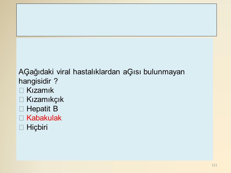 121 AĢağıdaki viral hastalıklardan aĢısı bulunmayan hangisidir ?  Kızamık  Kızamıkçık  Hepatit B  Kabakulak  Hiçbiri