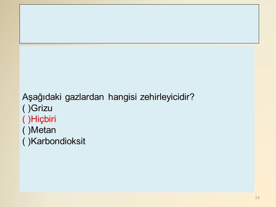 14 Aşağıdaki gazlardan hangisi zehirleyicidir? ( )Grizu ( )Hiçbiri ( )Metan ( )Karbondioksit