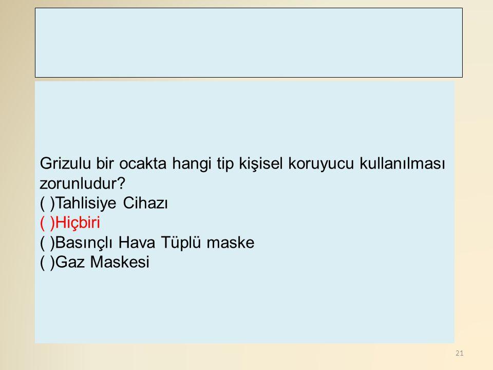 21 Grizulu bir ocakta hangi tip kişisel koruyucu kullanılması zorunludur? ( )Tahlisiye Cihazı ( )Hiçbiri ( )Basınçlı Hava Tüplü maske ( )Gaz Maskesi