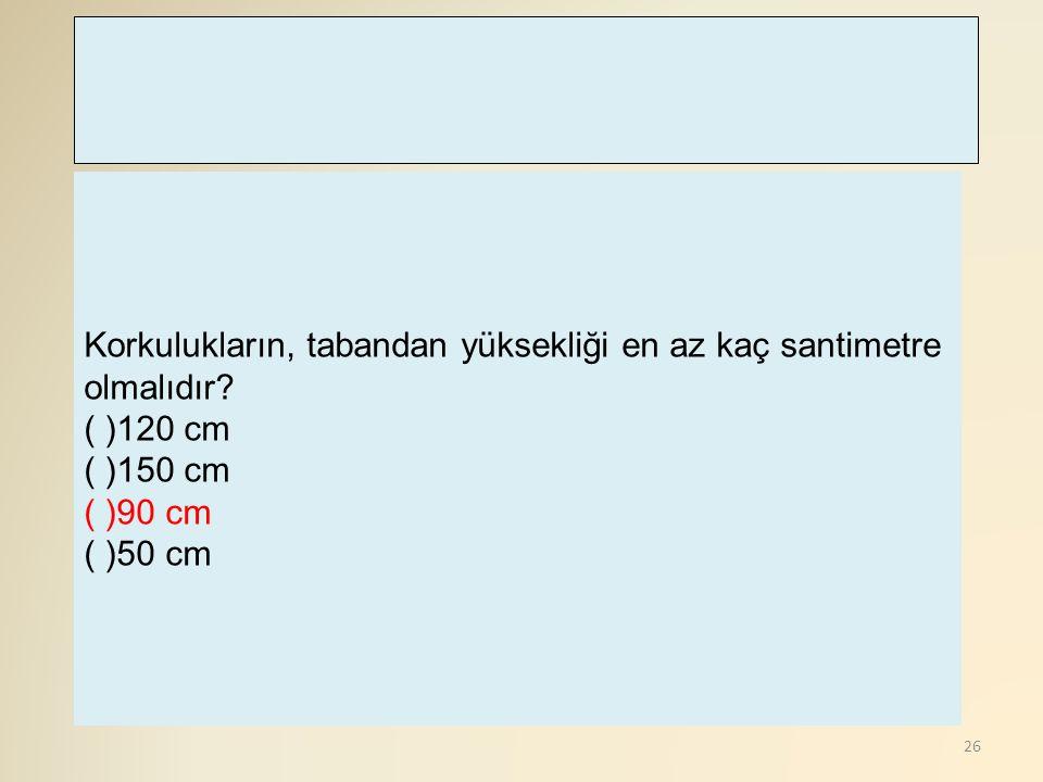 26 Korkulukların, tabandan yüksekliği en az kaç santimetre olmalıdır? ( )120 cm ( )150 cm ( )90 cm ( )50 cm