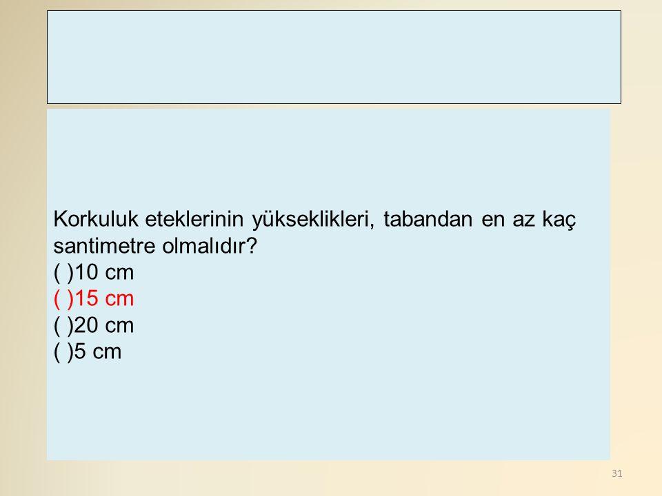 31 Korkuluk eteklerinin yükseklikleri, tabandan en az kaç santimetre olmalıdır? ( )10 cm ( )15 cm ( )20 cm ( )5 cm
