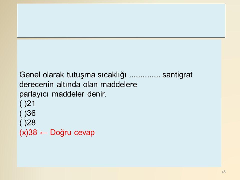 45 Genel olarak tutuşma sıcaklığı.............. santigrat derecenin altında olan maddelere parlayıcı maddeler denir. ( )21 ( )36 ( )28 (x)38 ← Doğru c