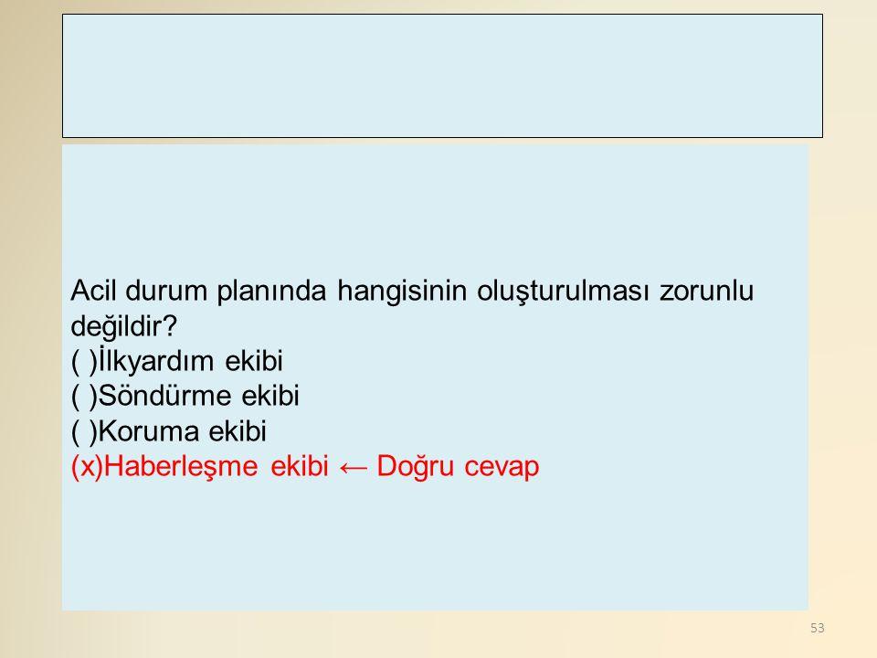 53 Acil durum planında hangisinin oluşturulması zorunlu değildir? ( )İlkyardım ekibi ( )Söndürme ekibi ( )Koruma ekibi (x)Haberleşme ekibi ← Doğru cev