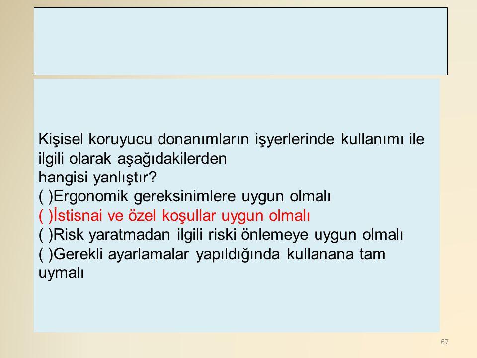 67 Kişisel koruyucu donanımların işyerlerinde kullanımı ile ilgili olarak aşağıdakilerden hangisi yanlıştır? ( )Ergonomik gereksinimlere uygun olmalı