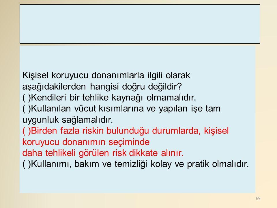 69 Kişisel koruyucu donanımlarla ilgili olarak aşağıdakilerden hangisi doğru değildir? ( )Kendileri bir tehlike kaynağı olmamalıdır. ( )Kullanılan vüc